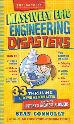 The Book of Massively Epic Engineering Disasters: 33 Thrilling Experiments Based on History's Greatest Blunders (Irresponsible Science) Cover Image