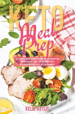 Keto Meal Prep: Low Carb Ketogenic Recipes to Burn Fat, Lose Weight and Improve Health - Save Time and Money with Keto Meal Prepping - Cover Image
