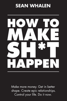 How to Make Sh*t Happen: Make More Money, Get in Better Shape, Create Epic Relationships and Control Your Life! Cover Image