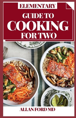 Elementary Guide to Cooking for Two: Consummately Portioned Recipes for Healthy Eating Portioned for Pairs Cover Image