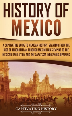 History of Mexico: A Captivating Guide to Mexican History, Starting from the Rise of Tenochtitlan through Maximilian's Empire to the Mexi cover