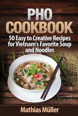 Pho Cookbook: 50 Easy to Creative Recipes for Vietnam's Favorite Soup and Noodles Cover Image