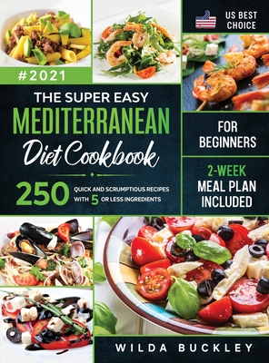 The Super Easy Mediterranean diet Cookbook for Beginners: 250 quick and scrumptious recipes WITH 5 OR LESS INGREDIENTS - 2-WEEK MEAL PLAN INCLUDED Cover Image