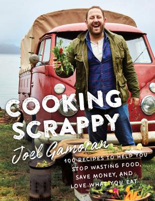 Cooking Scrappy: 100 Recipes to Help You Stop Wasting Food, Save Money, and Love What You Eat Cover Image
