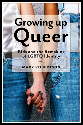 Growing Up Queer: Kids and the Remaking of LGBTQ Identity (Critical Perspectives on Youth) Cover Image