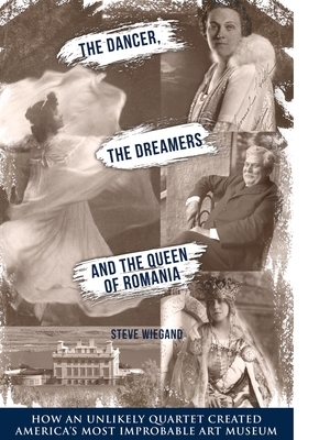 The Dancer, the Dreamers, and the Queen of Romania: How an Unlikely Quartet Created America's Most Improbable Art Museum Cover Image