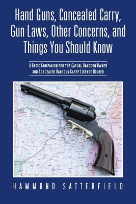 Hand Guns, Concealed Carry, Gun Laws, Other Concerns, and Things You Should Know: A Basic Companion for the Casual Handgun Owner and Concealed Handgun Cover Image