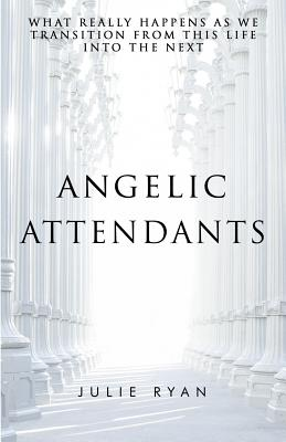 Angelic Attendants: What Really Happens As We Transition From This Life Into The Next Cover Image