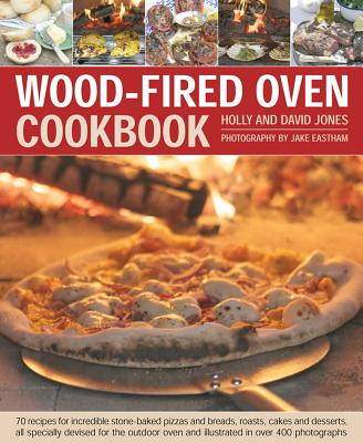 Wood-Fired Oven Cookbook: 70 Recipes for Incredible Stone-Baked Pizzas and Breads, Roasts, Cakes and Desserts, All Specially Devised for the Out Cover Image