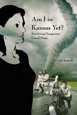 Am I In Kansas Yet?: Surviving Dangerous Loved Ones Cover Image