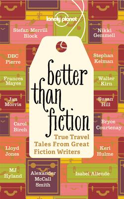 Better Than Fiction: True Travel Tales from Great Fiction Writers Cover Image