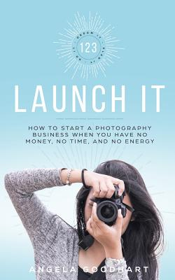 123 Launch It: How to Start a Photography Business When You Have No Money, No Time, and No Energy. Cover Image