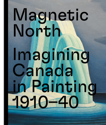 Magnetic North: Imagining Canada in Painting 1910—1940 Cover Image