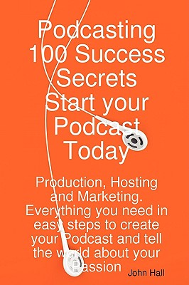 Podcasting 100 Success Secrets - Start Your Podcast Today: Production, Hosting and Marketing. Everything You Need in Easy Steps to Create Your Podcast Cover Image