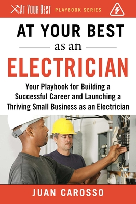 At Your Best as an Electrician: Your Playbook for Building a Successful Career and Launching a Thriving Small Business as an Electrician (At Your Best Playbooks) Cover Image