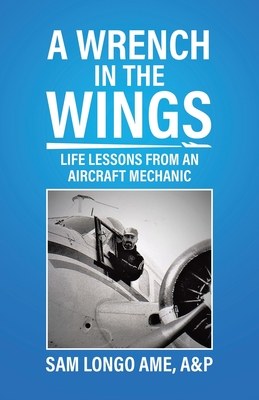 A Wrench in the Wings: Life Lessons from an Aircraft Mechanic Cover Image