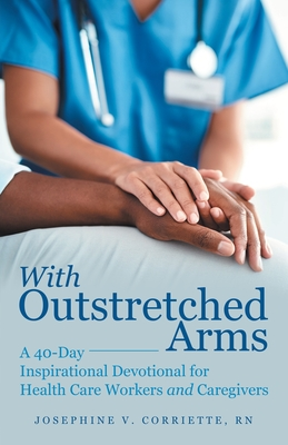 With Outstretched Arms: A 40 Day Inspirational Devotional for Health Care Workers and Caregivers Cover Image