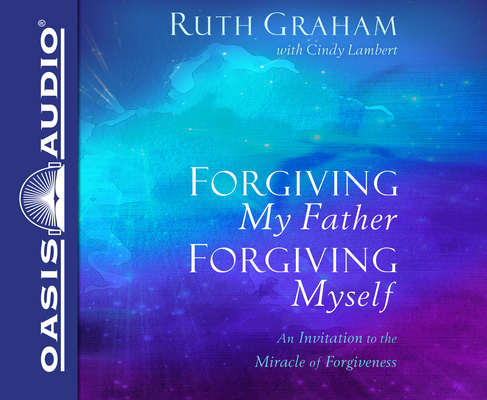 Forgiving My Father, Forgiving Myself: An Invitation to the Miracle of Forgiveness Cover Image