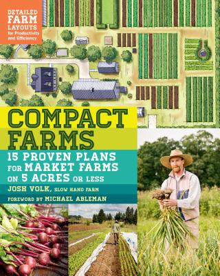 Compact Farms: 15 Proven Plans for Market Farms on 5 Acres or Less; Includes Detailed Farm Layouts for Productivity and Efficiency Cover Image