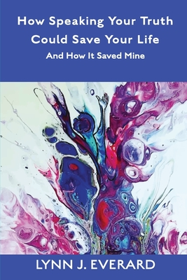 How Speaking Your Truth Could Save Your Life: And How It Saved Mine Cover Image