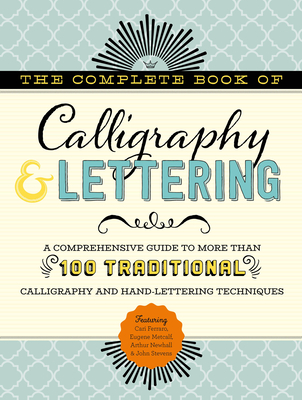 The Complete Book of Calligraphy & Lettering: A comprehensive guide to more than 100 traditional calligraphy and hand-lettering techniques (The Complete Book of ...) Cover Image