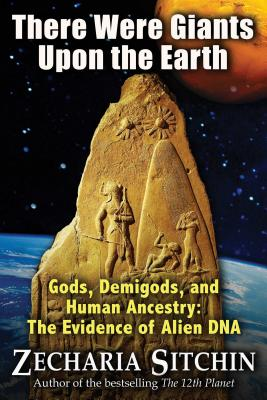 There Were Giants Upon the Earth: Gods, Demigods, and Human Ancestry: The Evidence of Alien DNA Cover Image