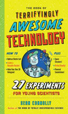 The Book of Terrifyingly Awesome Technology: 27 Experiments for Young Scientists (Irresponsible Science) Cover Image