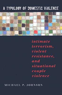 A Typology of Domestic Violence: Intimate Terrorism, Violent Resistance, and Situational Couple Violence (Northeastern Series on Gender) Cover Image