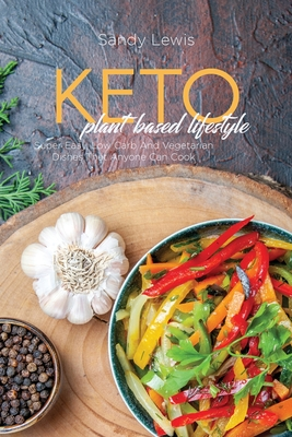 Keto Plant Based Lifestyle: Super Easy, Low Carb And Vegetarian Dishes That Anyone Can Cook Cover Image