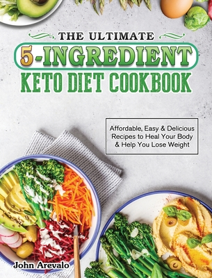 The Ultimate 5-Ingredient Keto Diet Cookbook: Affordable, Easy & Delicious Recipes to Heal Your Body & Help You Lose Weight Cover Image