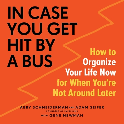 In Case You Get Hit by a Bus: How to Organize Your Life Now for When You're Not Around Later Cover Image
