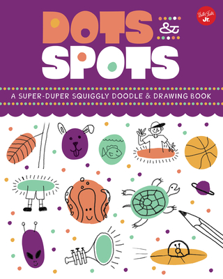 Dots & Spots: A Super-Duper Squiggly Doodle & Drawing Book Cover Image