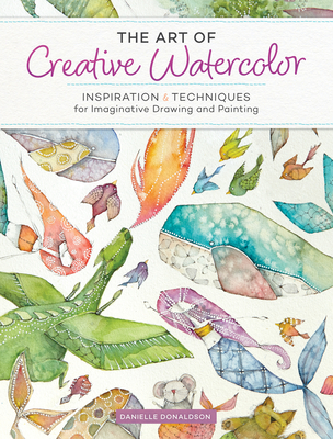 The Art of Creative Watercolor: Inspiration and Techniques for Imaginative Drawing and Painting Cover Image