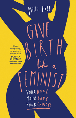 Give Birth Like a Feminist: Your Body. Your Baby. Your Choices. Cover Image