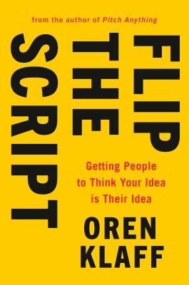 Flip the Script: Getting People to Think Your Idea Is Their Idea Cover Image