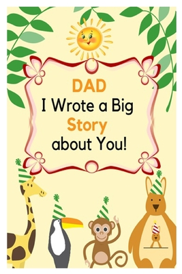 DAD I wrote a Big Story about You: what I really appreciate about my DAD. Fathers' day Gifts from Toddlers and Kids Cover Image