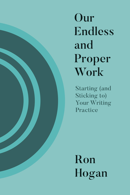 Our Endless and Proper Work: Starting (and Sticking To) Your Writing Practice Cover Image