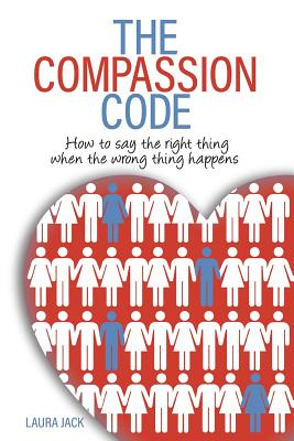 The Compassion Code: How to say the right thing when the wrong thing happens Cover Image