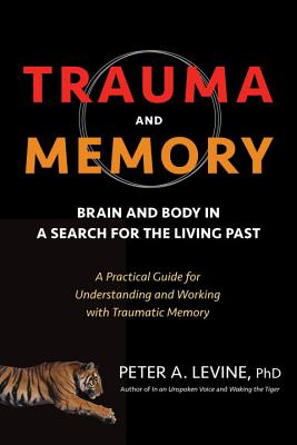 Trauma and Memory: Brain and Body in a Search for the Living Past: A Practical Guide for Understanding and Working with Traumatic Memory Cover Image