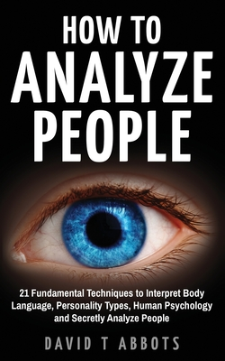 How To Analyze People: 21 Fundamental Techniques to Interpret Body Language, Personality Types, Human Psychology and Secretly Analyze People Cover Image