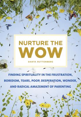 Nurture the Wow: Finding Spirituality in the Frustration, Boredom, Tears, Poop, Desperation, Wonder, and Radical Amazement of Parenting Cover Image