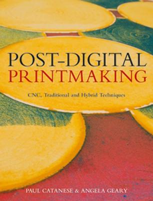 Post-Digital Printmaking: CNC, Traditional and Hybrid Techniques Cover Image