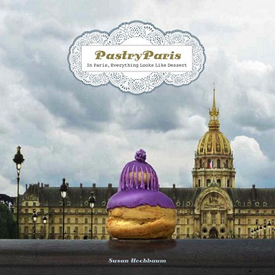 Pastry Paris: In Paris, Everything Looks Like Dessert Cover Image