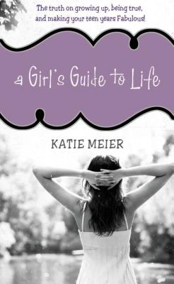 A Girl's Guide to Life: The Real Deal on Growing Up, Being True, and Making Your Teen Years Fabulous! Cover Image