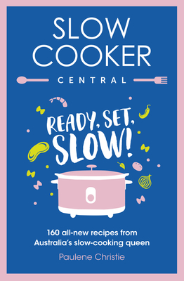 Slow Cooker Central: Ready, Set, Slow! 160 All-New Recipes from Australia's Slow-Cooking Queen Cover Image