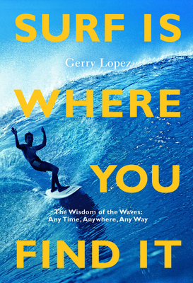 Surf Is Where You Find It: The Wisdom of Waves, Any Time, Anywhere, Any Way Cover Image