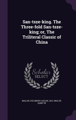 San-Tsze-King. the Three-Fold San-Tsze-King; Or, the Triliteral Classic of China Cover Image
