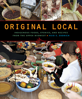 Original Local: Indigenous Foods, Stories, and Recipes from the Upper Midwest Cover Image