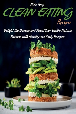 Clean Eating Recipes: Delight the Senses and Reset Your Body's Natural Balance with Healthy and Tasty Recipes Cover Image