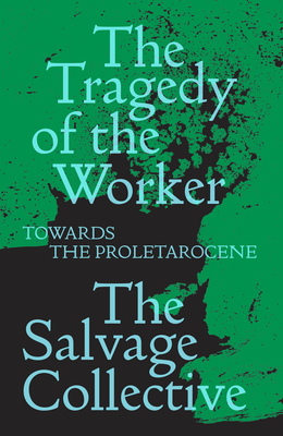 The Tragedy of the Worker: Towards the Proletarocene (Salvage Editions) Cover Image